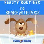 Beauty Routines To Share With Your Dog